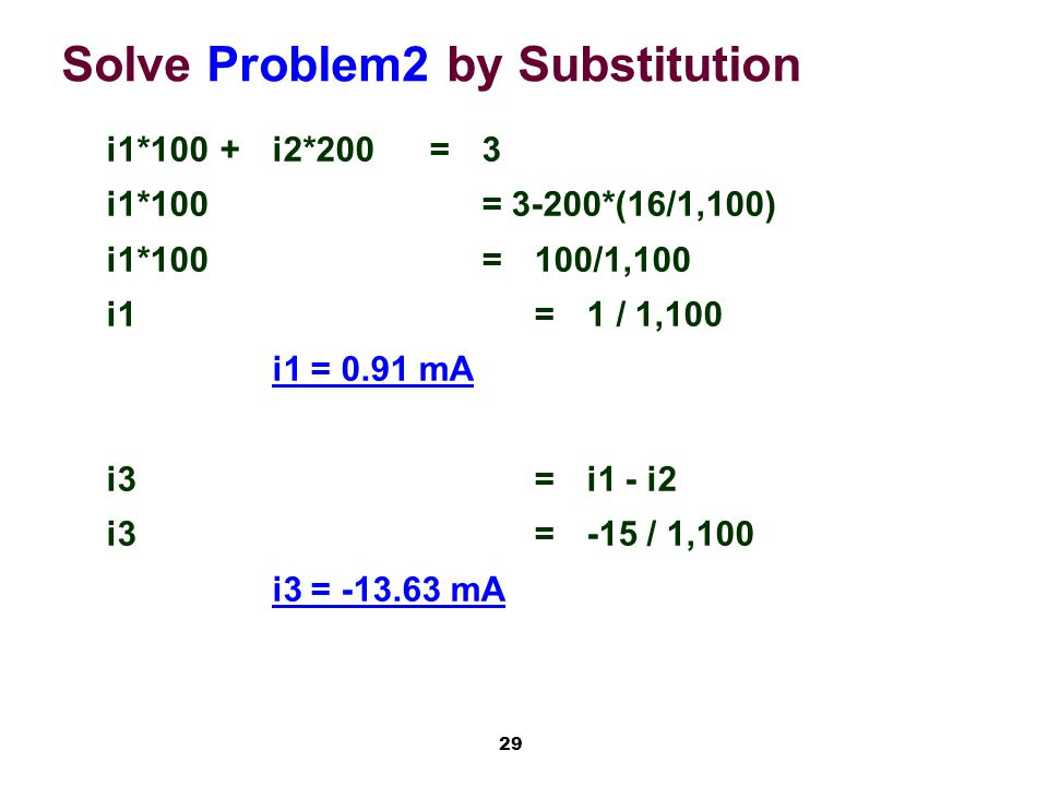 29 Solve Problem2 by Substitution i1*100+i2*200=3 i1*100= 3-200*(16/1,100) i1*100=100/1,100 i1=1 / 1,100 i1 = 0.91 mA i3=i1 - i2 i3=-15 / 1,100 i3 = -13.63 mA
