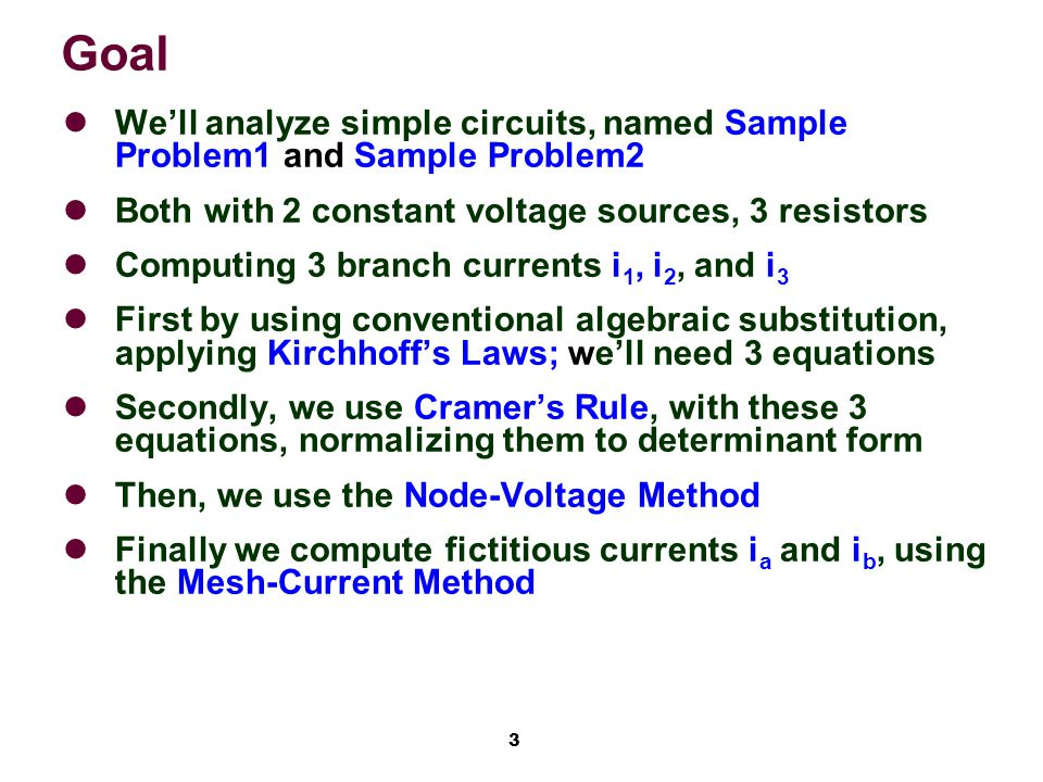 3 Goal We'll analyze simple circuits, named Sample Problem1 and Sample Problem2 Both with 2 constant voltage sources, 3 resistors Computing 3 branch currents i 1, i 2, and i 3 First by using conventional algebraic substitution, applying Kirchhoff's Laws; we'll need 3 equations Secondly, we use Cramer's Rule, with these 3 equations, normalizing them to determinant form Then, we use the Node-Voltage Method Finally we compute fictitious currents i a and i b, using the Mesh-Current Method