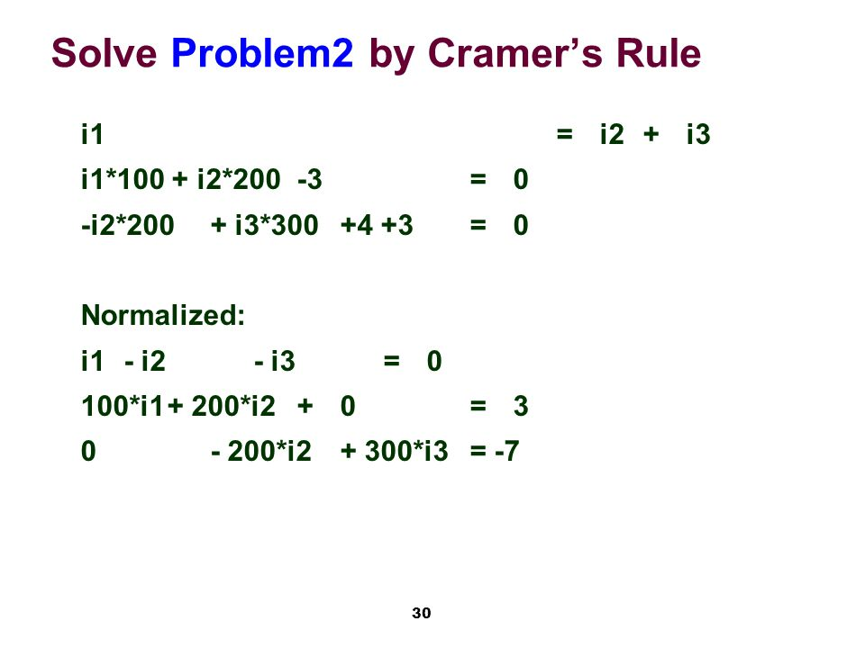 30 Solve Problem2 by Cramer's Rule i1=i2+i3 i1*100 + i2*200-3=0 -i2*200+ i3*300+4 +3=0 Normalized: i1 - i2 - i3=0 100*i1+ 200*i2+0= 3 0- 200*i2+ 300*i3= -7