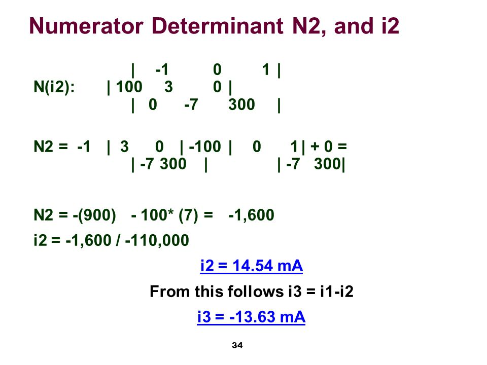 34 Numerator Determinant N2, and i2 |-1 0 1| N(i2):| 100 3 0| | 0 -7300| N2 = -1 | 30| -100|0 1| + 0 = | -7 300|| -7 300| N2 = -(900)- 100* (7)=-1,600 i2 = -1,600 / -110,000 i2 = 14.54 mA From this follows i3 = i1-i2 i3 = -13.63 mA