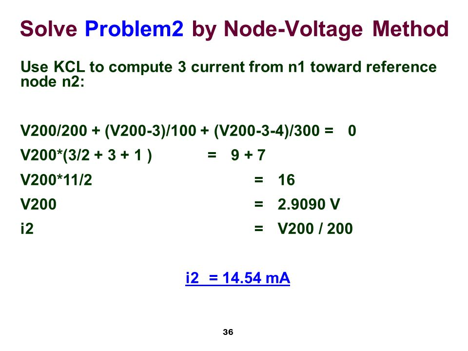 36 Solve Problem2 by Node-Voltage Method Use KCL to compute 3 current from n1 toward reference node n2: V200/200 + (V200-3)/100 + (V200-3-4)/300=0 V200*(3/2 + 3 + 1 )=9 + 7 V200*11/2=16 V200=2.9090 V i2=V200 / 200 i2= 14.54 mA