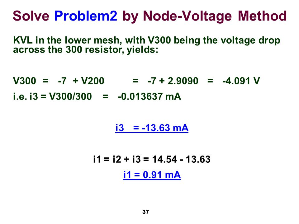 37 Solve Problem2 by Node-Voltage Method KVL in the lower mesh, with V300 being the voltage drop across the 300 resistor, yields: V300=-7+ V200=-7 + 2.9090=-4.091 V i.e.
