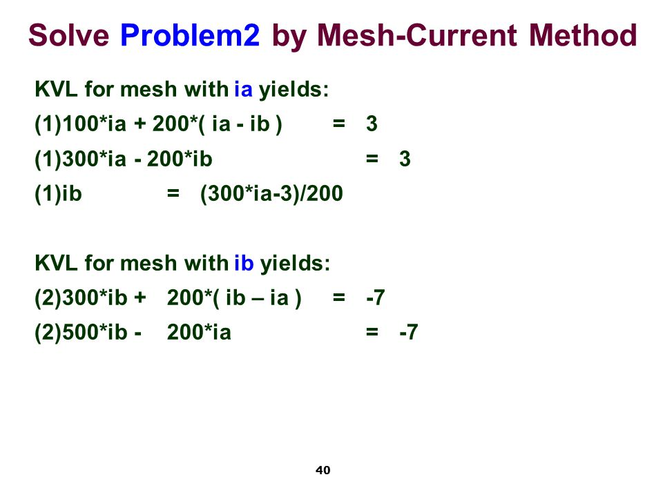 40 Solve Problem2 by Mesh-Current Method KVL for mesh with ia yields: (1)100*ia+ 200*( ia - ib )=3 (1)300*ia- 200*ib=3 (1)ib=(300*ia-3)/200 KVL for mesh with ib yields: (2)300*ib+200*( ib – ia )=-7 (2)500*ib-200*ia=-7