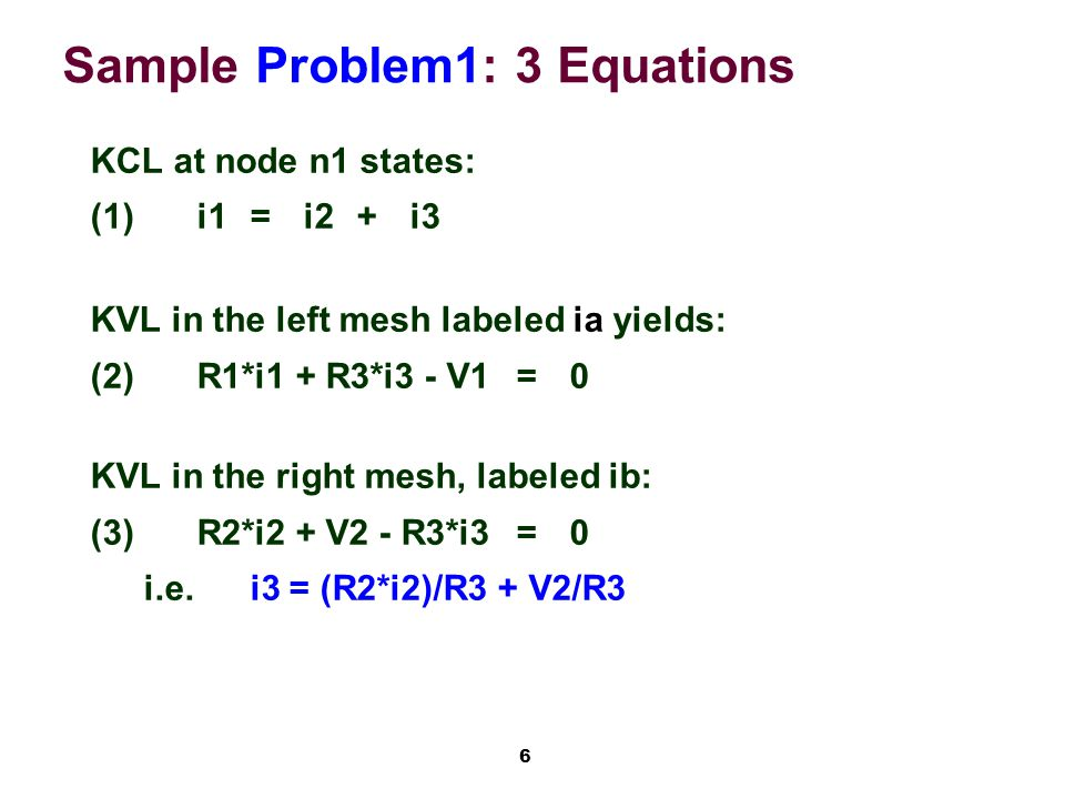 6 Sample Problem1: 3 Equations KCL at node n1 states: (1)i1=i2+i3 KVL in the left mesh labeled ia yields: (2)R1*i1 + R3*i3 - V1=0 KVL in the right mesh, labeled ib: (3)R2*i2 + V2 - R3*i3=0 i.e.i3 = (R2*i2)/R3 + V2/R3