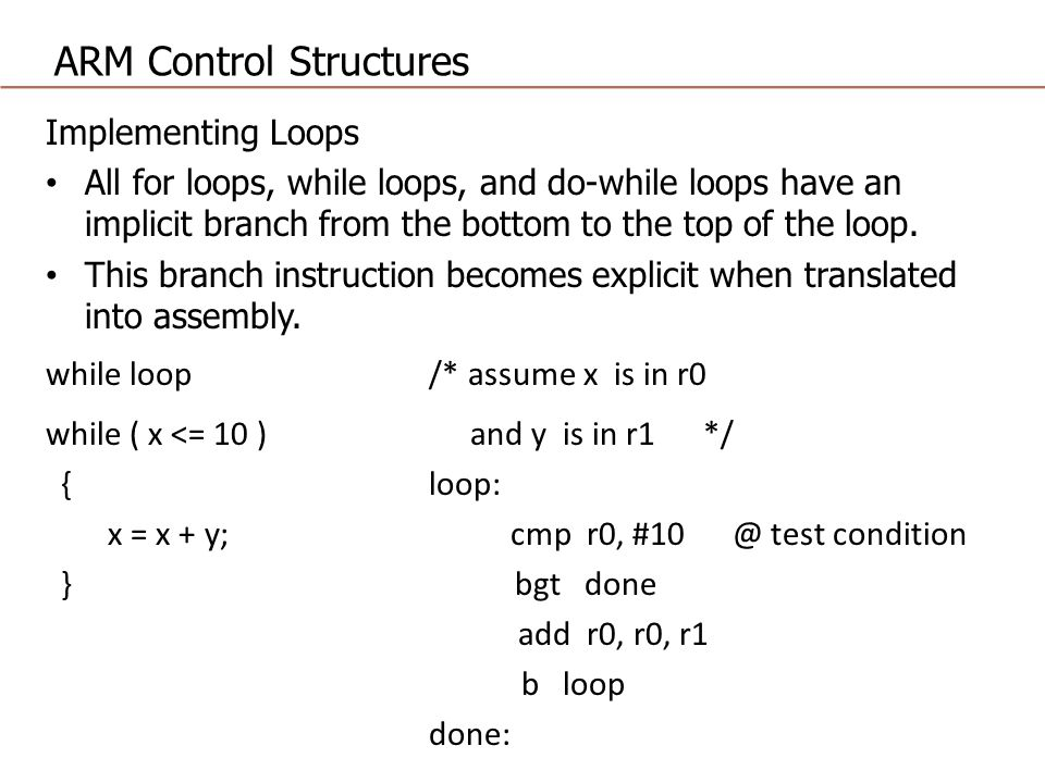 ARM Control Structures Implementing Loops All for loops, while loops, and do-while loops have an implicit branch from the bottom to the top of the loop.