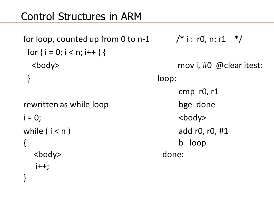 Control Structures in ARM for loop, counted up from 0 to n-1 /* i : r0, n: r1 */ for ( i = 0; i < n; i++ ) { mov i, #0 @clear itest: } loop: cmp r0, r1 rewritten as while loop bge done i = 0; while ( i < n ) add r0, r0, #1 { b loop done: i++; }