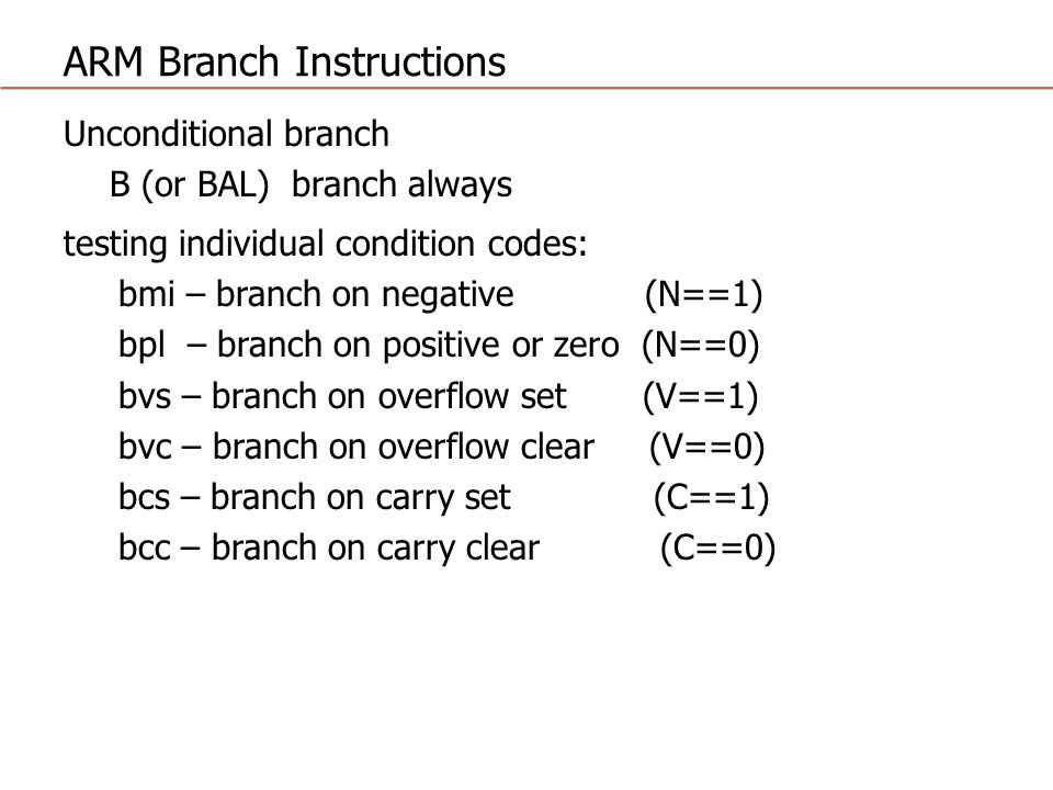 ARM Branch Instructions Unconditional branch B (or BAL) branch always testing individual condition codes: bmi – branch on negative (N==1) bpl – branch on positive or zero (N==0) bvs – branch on overflow set (V==1) bvc – branch on overflow clear (V==0) bcs – branch on carry set (C==1) bcc – branch on carry clear (C==0)