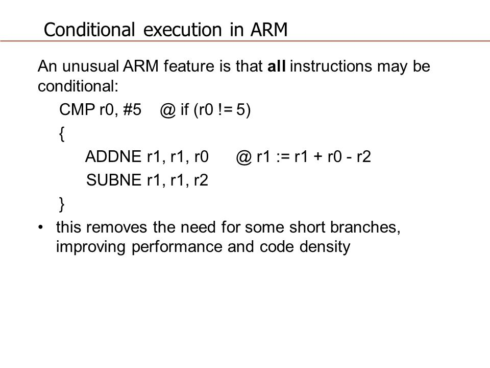 Conditional execution in ARM An unusual ARM feature is that all instructions may be conditional: CMP r0, #5 @ if (r0 != 5) { ADDNE r1, r1, r0 @ r1 := r1 + r0 - r2 SUBNE r1, r1, r2 } this removes the need for some short branches, improving performance and code density