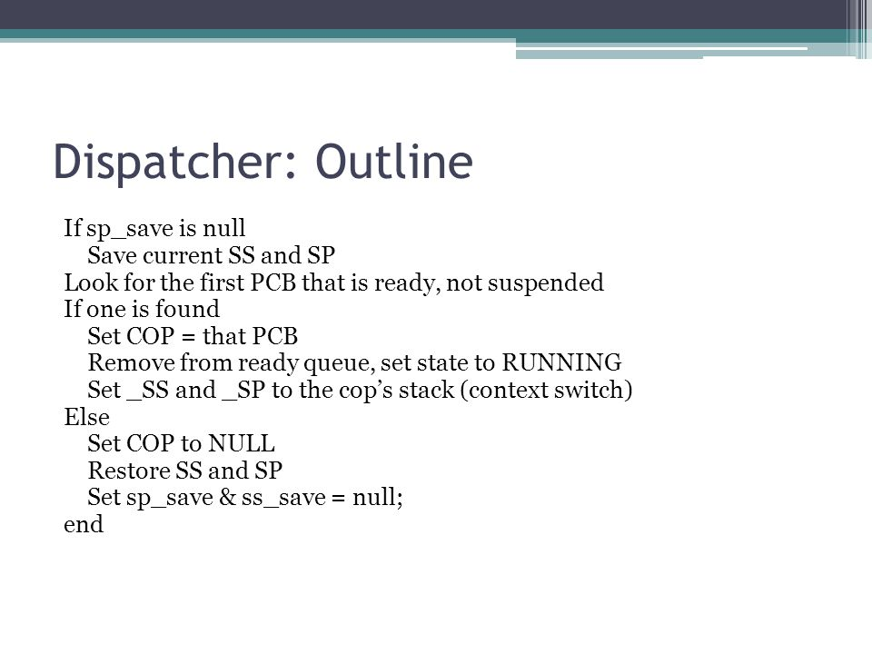 Dispatcher: Outline If sp_save is null Save current SS and SP Look for the first PCB that is ready, not suspended If one is found Set COP = that PCB Remove from ready queue, set state to RUNNING Set _SS and _SP to the cop's stack (context switch) Else Set COP to NULL Restore SS and SP Set sp_save & ss_save = null; end