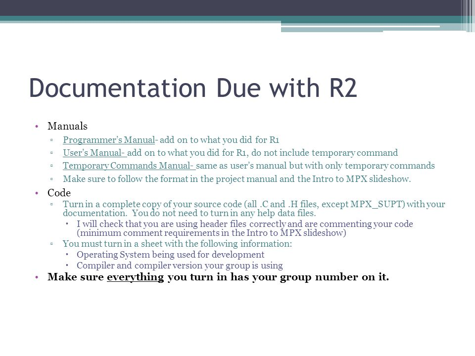Documentation Due with R2 Manuals ▫Programmer's Manual- add on to what you did for R1 ▫User's Manual- add on to what you did for R1, do not include temporary command ▫Temporary Commands Manual- same as user's manual but with only temporary commands ▫Make sure to follow the format in the project manual and the Intro to MPX slideshow.