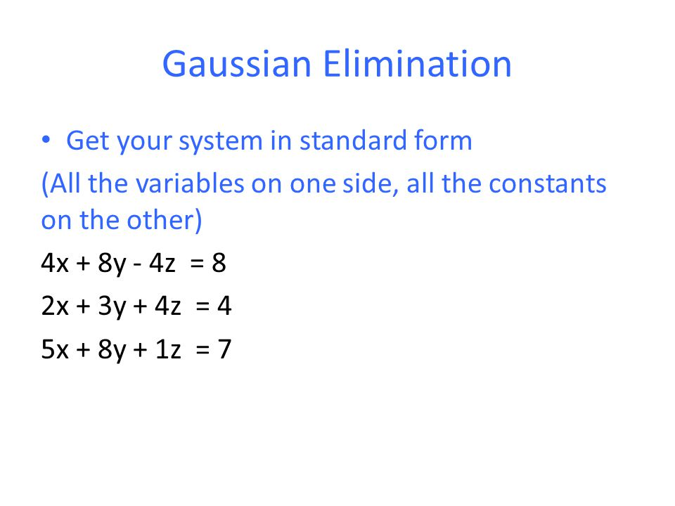 Gaussian Elimination Get your system in standard form (All the variables on one side, all the constants on the other) 4x + 8y - 4z = 8 2x + 3y + 4z = 4 5x + 8y + 1z = 7