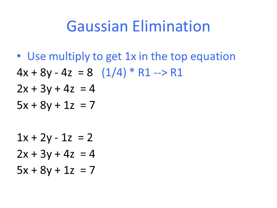 Gaussian Elimination Use multiply to get 1x in the top equation 4x + 8y - 4z = 8 (1/4) * R1 --> R1 2x + 3y + 4z = 4 5x + 8y + 1z = 7 1x + 2y - 1z = 2 2x + 3y + 4z = 4 5x + 8y + 1z = 7