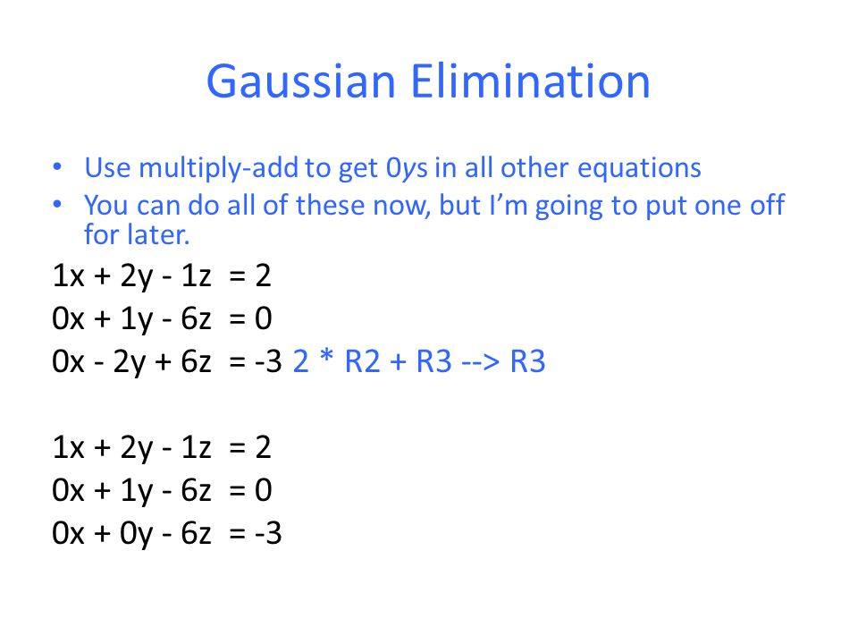 Gaussian Elimination Use multiply-add to get 0ys in all other equations You can do all of these now, but I'm going to put one off for later.