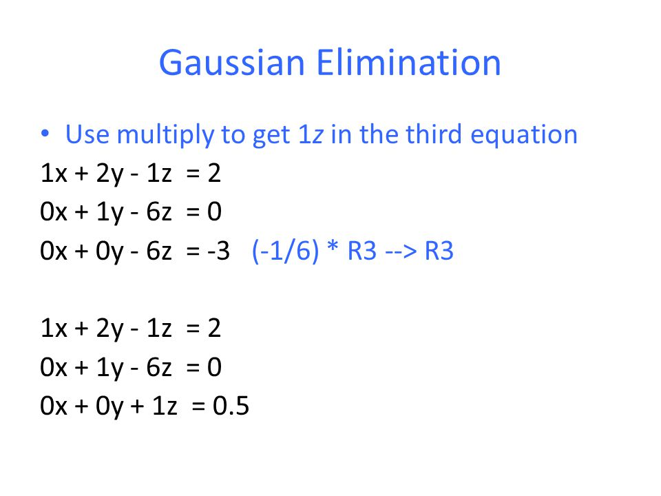 Gaussian Elimination Use multiply to get 1z in the third equation 1x + 2y - 1z = 2 0x + 1y - 6z = 0 0x + 0y - 6z = -3 (-1/6) * R3 --> R3 1x + 2y - 1z = 2 0x + 1y - 6z = 0 0x + 0y + 1z = 0.5