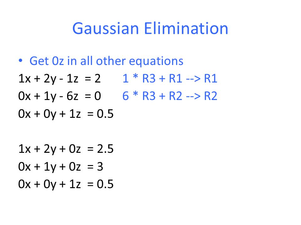 Gaussian Elimination Get 0z in all other equations 1x + 2y - 1z = 2 1 * R3 + R1 --> R1 0x + 1y - 6z = 0 6 * R3 + R2 --> R2 0x + 0y + 1z = 0.5 1x + 2y + 0z = 2.5 0x + 1y + 0z = 3 0x + 0y + 1z = 0.5