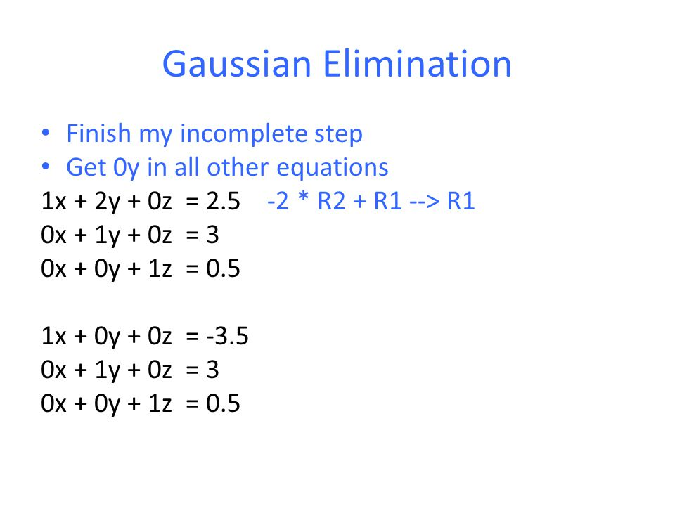 Gaussian Elimination Finish my incomplete step Get 0y in all other equations 1x + 2y + 0z = 2.5 -2 * R2 + R1 --> R1 0x + 1y + 0z = 3 0x + 0y + 1z = 0.5 1x + 0y + 0z = -3.5 0x + 1y + 0z = 3 0x + 0y + 1z = 0.5