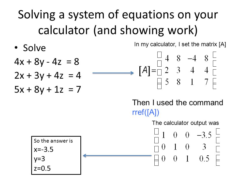 Solving a system of equations on your calculator (and showing work) Solve 4x + 8y - 4z = 8 2x + 3y + 4z = 4 5x + 8y + 1z = 7 In my calculator, I set the matrix [A] Then I used the command rref([A]) The calculator output was So the answer is x=-3.5 y=3 z=0.5