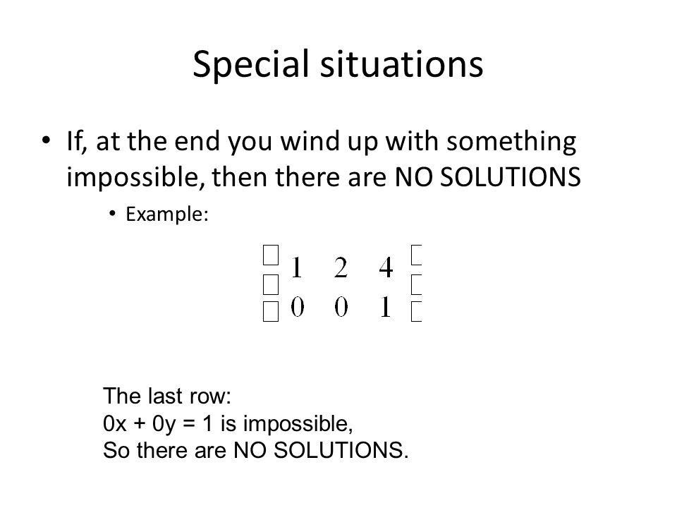 Special situations If, at the end you wind up with something impossible, then there are NO SOLUTIONS Example: The last row: 0x + 0y = 1 is impossible, So there are NO SOLUTIONS.