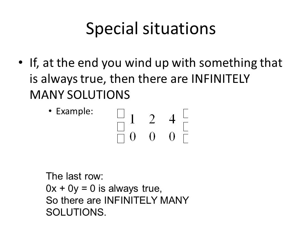Special situations If, at the end you wind up with something that is always true, then there are INFINITELY MANY SOLUTIONS Example: The last row: 0x + 0y = 0 is always true, So there are INFINITELY MANY SOLUTIONS.
