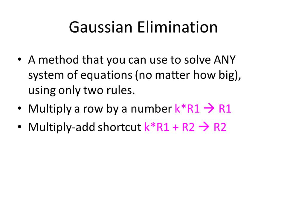 Gaussian Elimination A method that you can use to solve ANY system of equations (no matter how big), using only two rules.