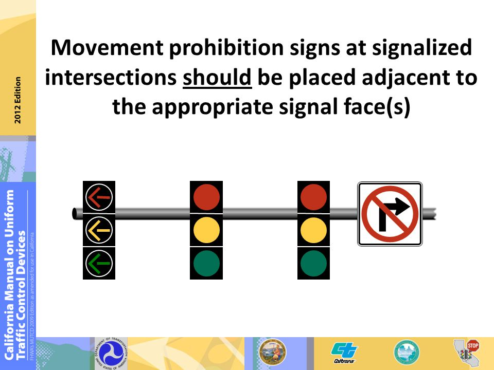 Movement prohibition signs at signalized intersections should be placed adjacent to the appropriate signal face(s)