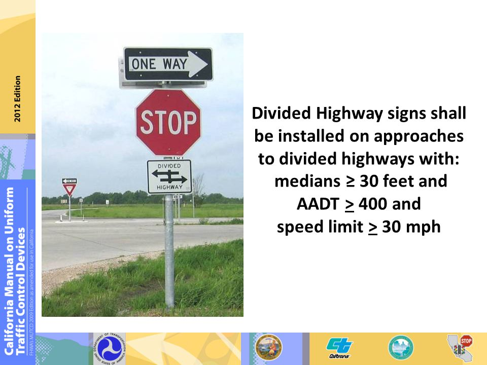 Divided Highway signs shall be installed on approaches to divided highways with: medians ≥ 30 feet and AADT > 400 and speed limit > 30 mph