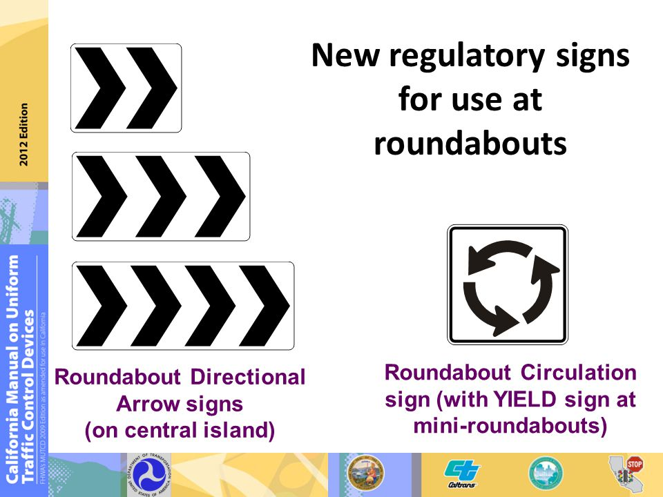 New regulatory signs for use at roundabouts Roundabout Directional Arrow signs (on central island) Roundabout Circulation sign (with YIELD sign at mini-roundabouts)
