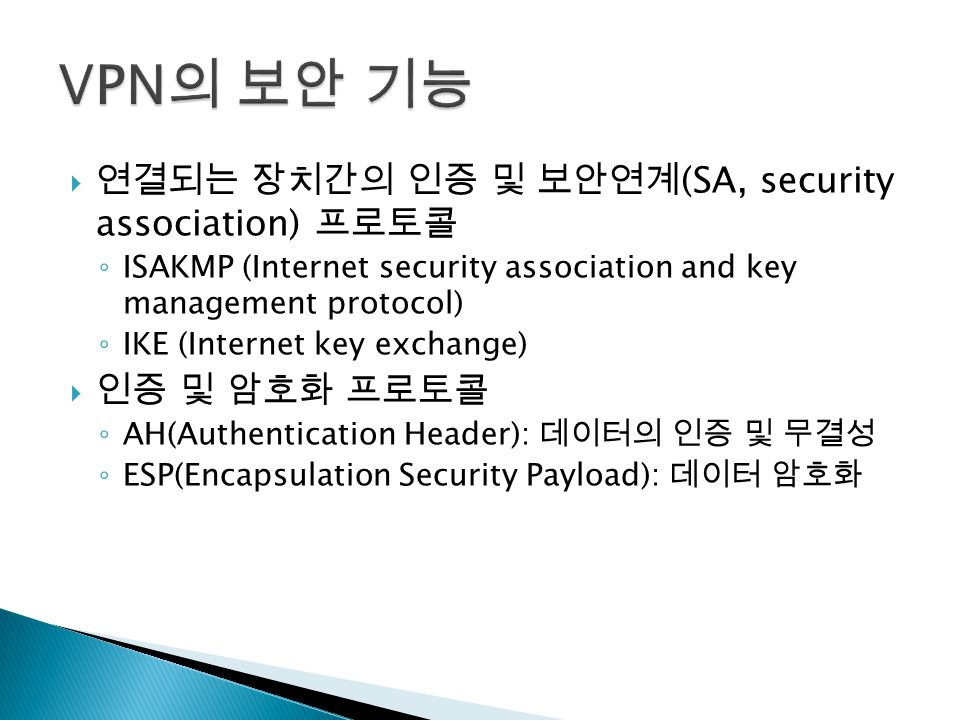  연결되는 장치간의 인증 및 보안연계 (SA, security association) 프로토콜 ◦ ISAKMP (Internet security association and key management protocol) ◦ IKE (Internet key exchange)  인증 및 암호화 프로토콜 ◦ AH(Authentication Header): 데이터의 인증 및 무결성 ◦ ESP(Encapsulation Security Payload): 데이터 암호화