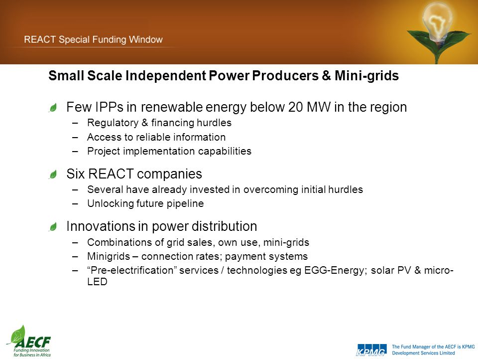 Small Scale Independent Power Producers & Mini-grids Few IPPs in renewable energy below 20 MW in the region –Regulatory & financing hurdles –Access to reliable information –Project implementation capabilities Six REACT companies –Several have already invested in overcoming initial hurdles –Unlocking future pipeline Innovations in power distribution –Combinations of grid sales, own use, mini-grids –Minigrids – connection rates; payment systems – Pre-electrification services / technologies eg EGG-Energy; solar PV & micro- LED