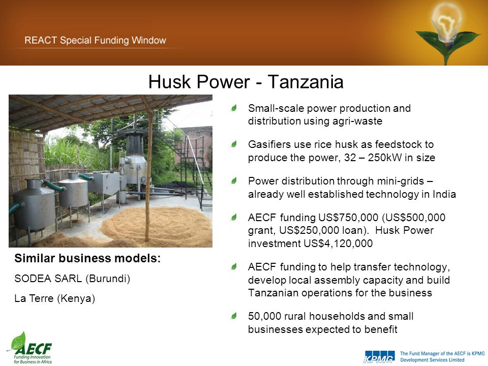 Husk Power - Tanzania Small-scale power production and distribution using agri-waste Gasifiers use rice husk as feedstock to produce the power, 32 – 250kW in size Power distribution through mini-grids – already well established technology in India AECF funding US$750,000 (US$500,000 grant, US$250,000 loan).