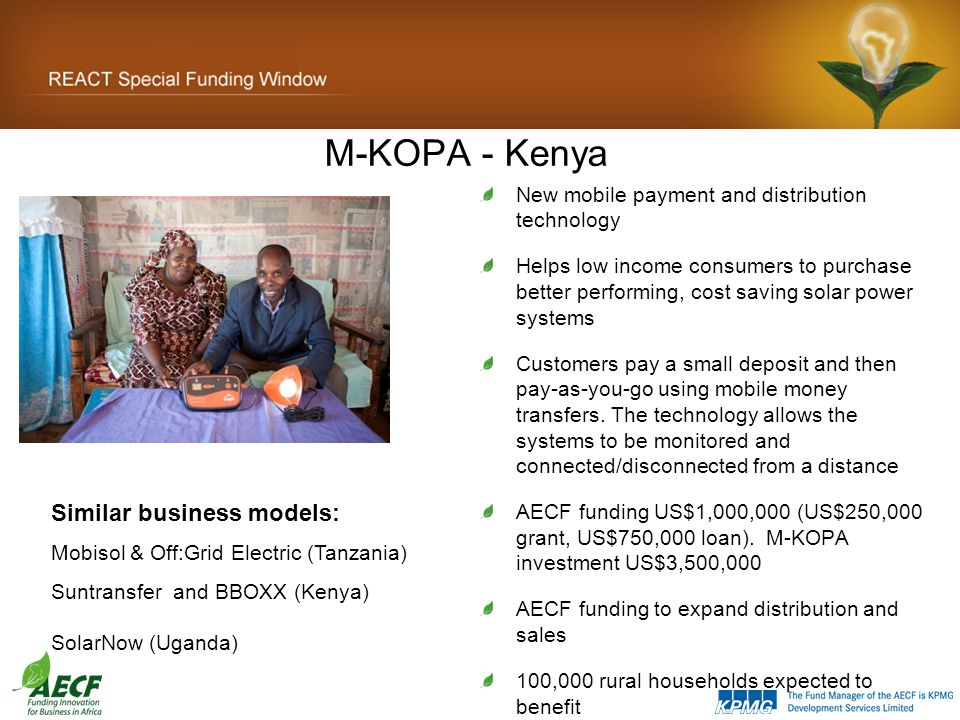 M-KOPA - Kenya New mobile payment and distribution technology Helps low income consumers to purchase better performing, cost saving solar power systems Customers pay a small deposit and then pay-as-you-go using mobile money transfers.