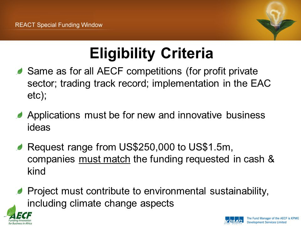 Eligibility Criteria Same as for all AECF competitions (for profit private sector; trading track record; implementation in the EAC etc); Applications must be for new and innovative business ideas Request range from US$250,000 to US$1.5m, companies must match the funding requested in cash & kind Project must contribute to environmental sustainability, including climate change aspects