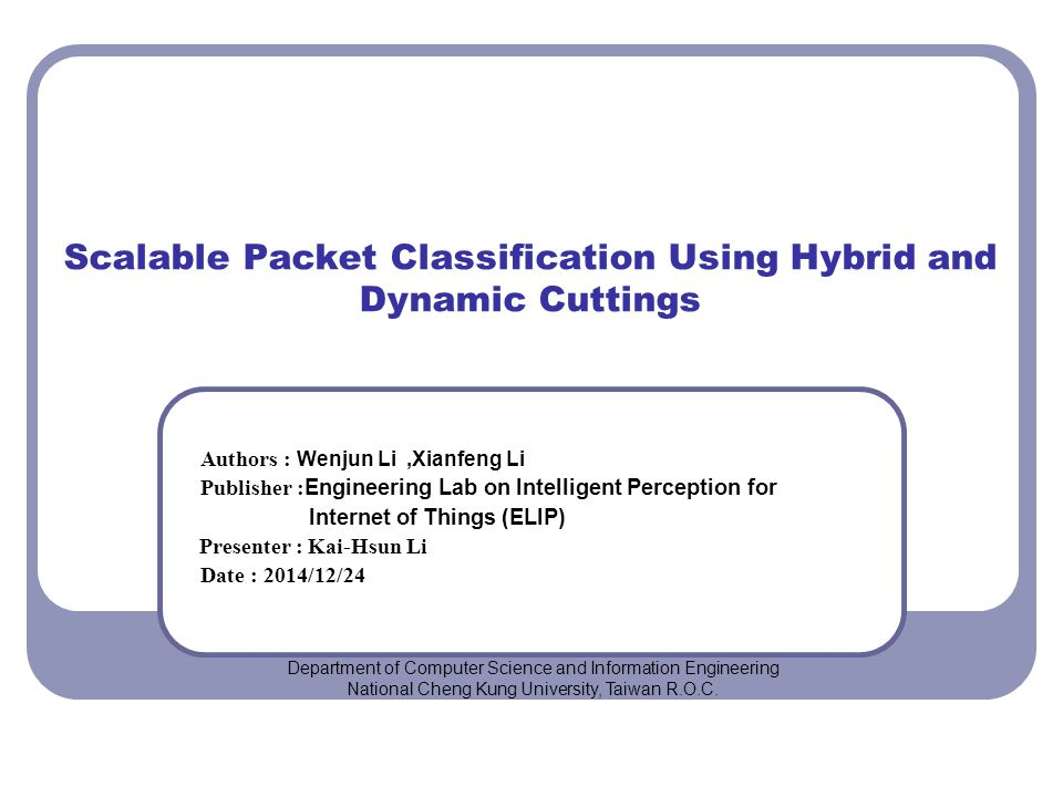 Scalable Packet Classification Using Hybrid and Dynamic Cuttings Authors : Wenjun Li,Xianfeng Li Publisher : Engineering Lab on Intelligent Perception for Internet of Things (ELIP) Presenter : Kai-Hsun Li Date : 2014/12/24 Department of Computer Science and Information Engineering National Cheng Kung University, Taiwan R.O.C.