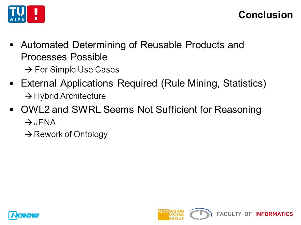 Conclusion  Automated Determining of Reusable Products and Processes Possible  For Simple Use Cases  External Applications Required (Rule Mining, Statistics)  Hybrid Architecture  OWL2 and SWRL Seems Not Sufficient for Reasoning  JENA  Rework of Ontology