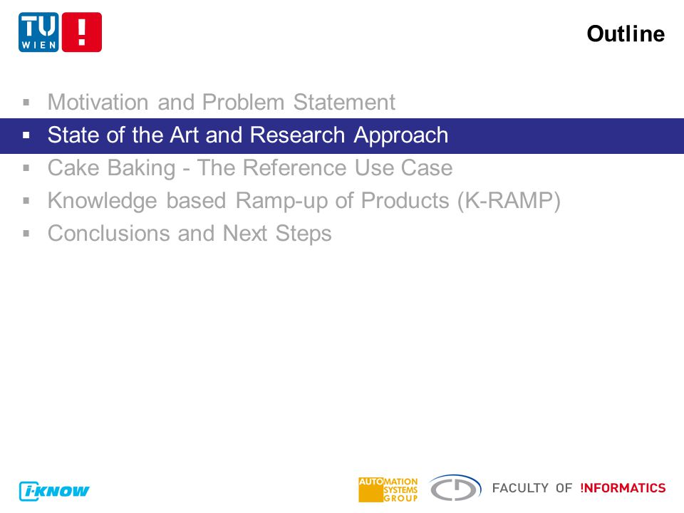 Outline  Motivation and Problem Statement  State of the Art and Research Approach  Cake Baking - The Reference Use Case  Knowledge based Ramp-up of Products (K-RAMP)  Conclusions and Next Steps