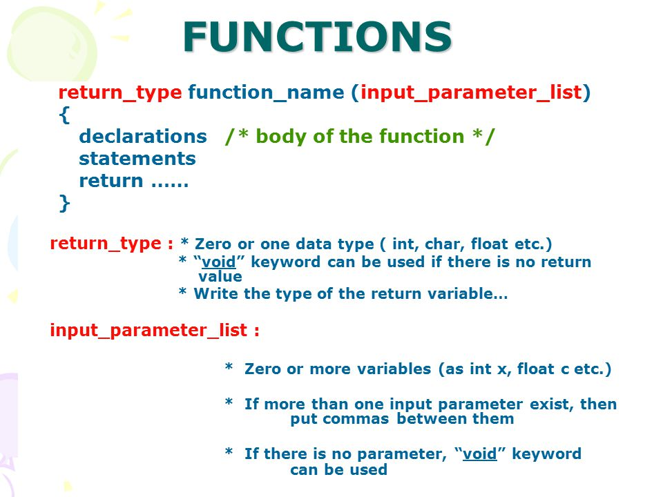 by Senem Kumova Metin 11 return_type function_name (input_parameter_list) { declarations/* body of the function */ statements return …… } return_type : * Zero or one data type ( int, char, float etc.) * void keyword can be used if there is no return value * Write the type of the return variable… input_parameter_list : * Zero or more variables (as int x, float c etc.) * If more than one input parameter exist, then put commas between them * If there is no parameter, void keyword can be usedFUNCTIONS