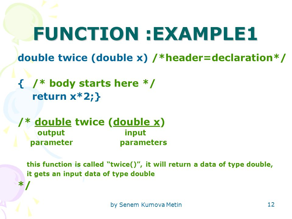 by Senem Kumova Metin 12 FUNCTION :EXAMPLE1 double twice (double x) /*header=declaration*/ { /* body starts here */ return x*2;} /* double twice (double x) output input parameter parameters this function is called twice() , it will return a data of type double, it gets an input data of type double */