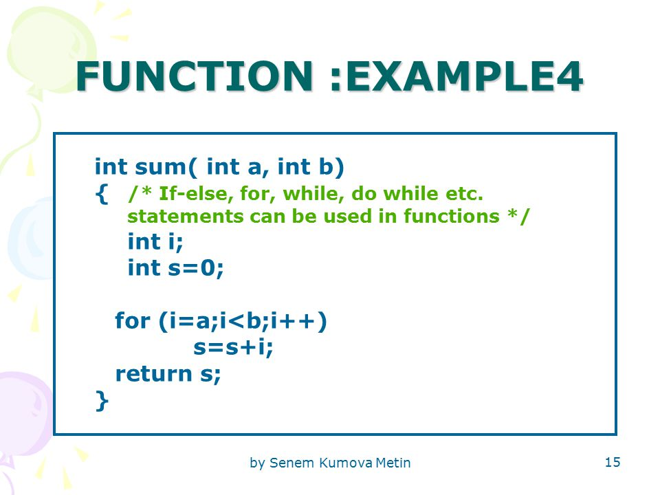 by Senem Kumova Metin 15 FUNCTION :EXAMPLE4 int sum( int a, int b) { /* If-else, for, while, do while etc.