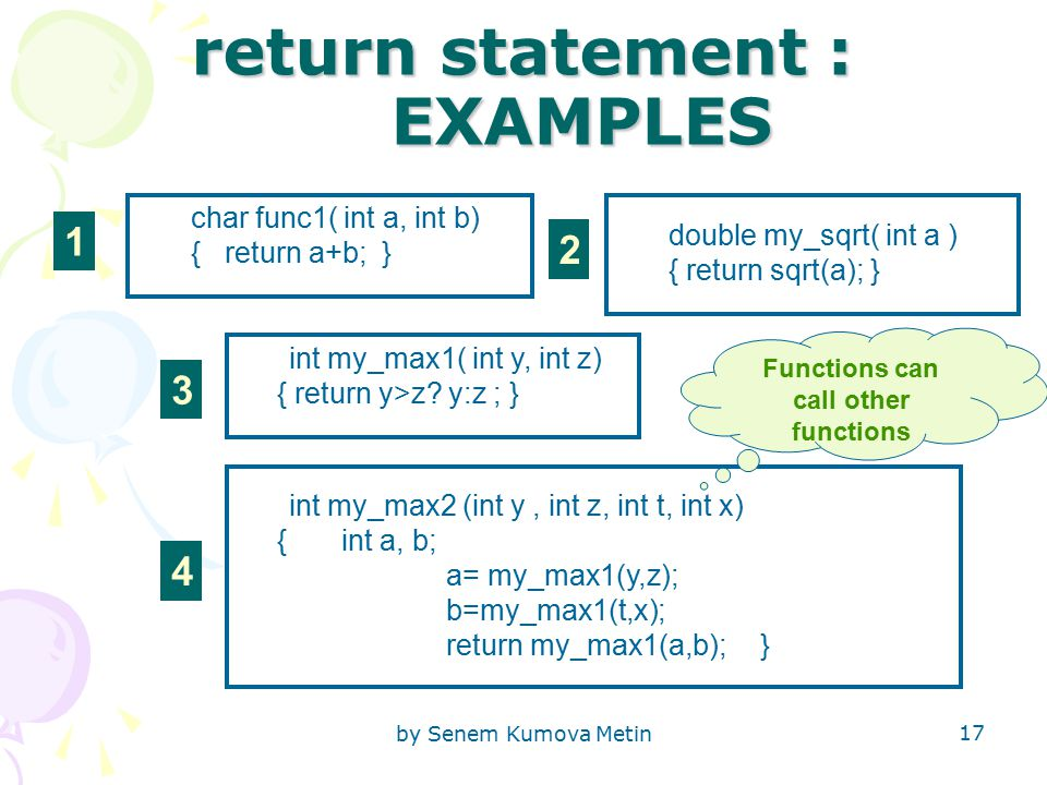by Senem Kumova Metin 17 return statement : EXAMPLES char func1( int a, int b) { return a+b; } double my_sqrt( int a ) { return sqrt(a); } int my_max1( int y, int z) { return y>z.