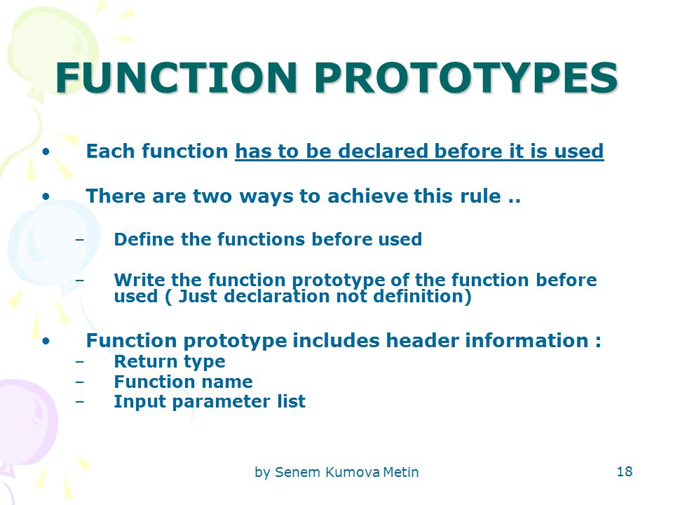 by Senem Kumova Metin 18 FUNCTION PROTOTYPES Each function has to be declared before it is used There are two ways to achieve this rule..