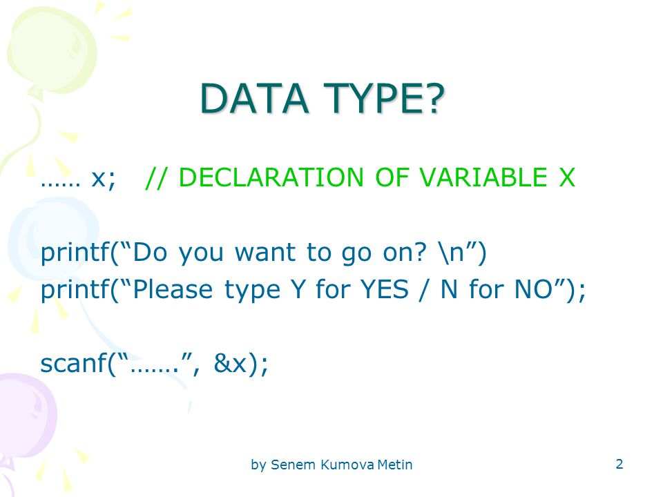 by Senem Kumova Metin 2 DATA TYPE. …… x; // DECLARATION OF VARIABLE X printf( Do you want to go on.