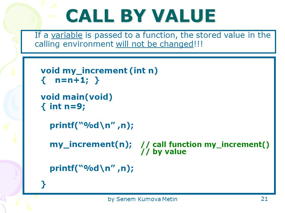 by Senem Kumova Metin 21 CALL BY VALUE If a variable is passed to a function, the stored value in the calling environment will not be changed!!.