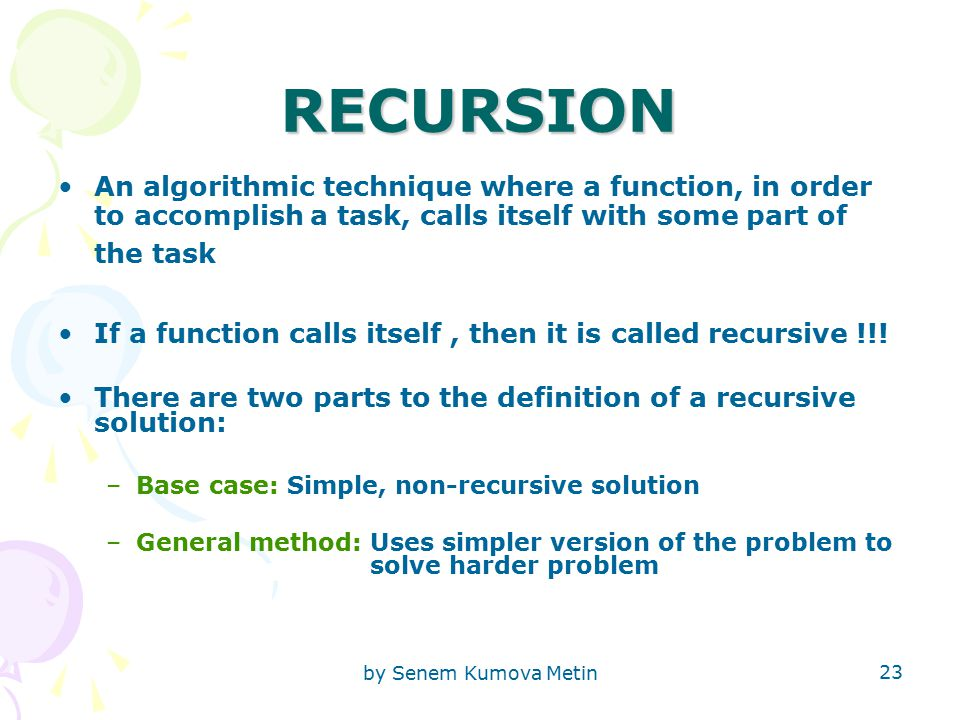 by Senem Kumova Metin 23 RECURSION An algorithmic technique where a function, in order to accomplish a task, calls itself with some part of the task If a function calls itself, then it is called recursive !!.
