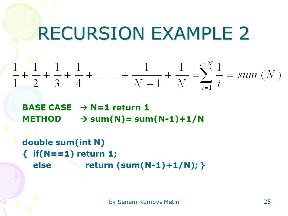 by Senem Kumova Metin 25 RECURSION EXAMPLE 2 BASE CASE  N=1 return 1 METHOD  sum(N)= sum(N-1)+1/N double sum(int N) {if(N==1) return 1; else return (sum(N-1)+1/N); }