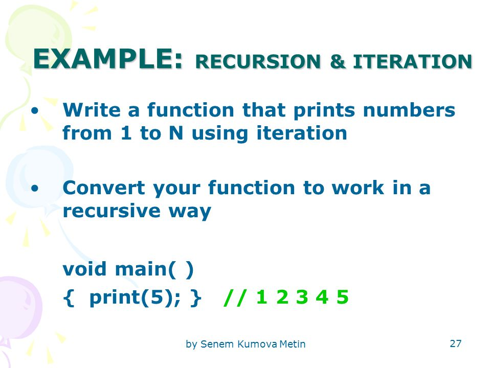 by Senem Kumova Metin 27 EXAMPLE: RECURSION & ITERATION Write a function that prints numbers from 1 to N using iteration Convert your function to work in a recursive way void main( ) { print(5); } // 1 2 3 4 5