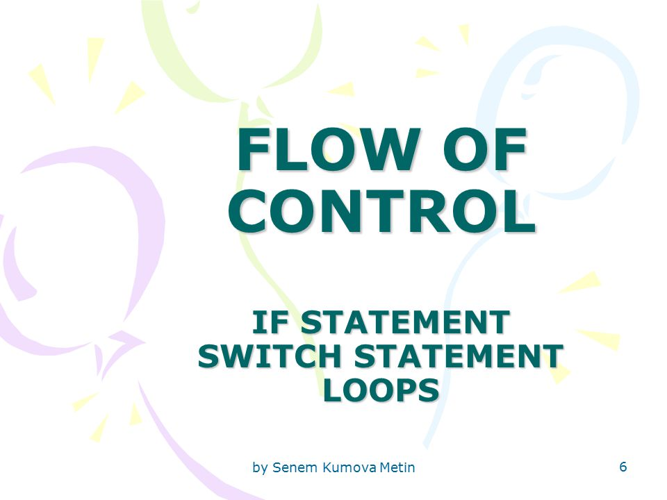 by Senem Kumova Metin 6 FLOW OF CONTROL IF STATEMENT SWITCH STATEMENT LOOPS