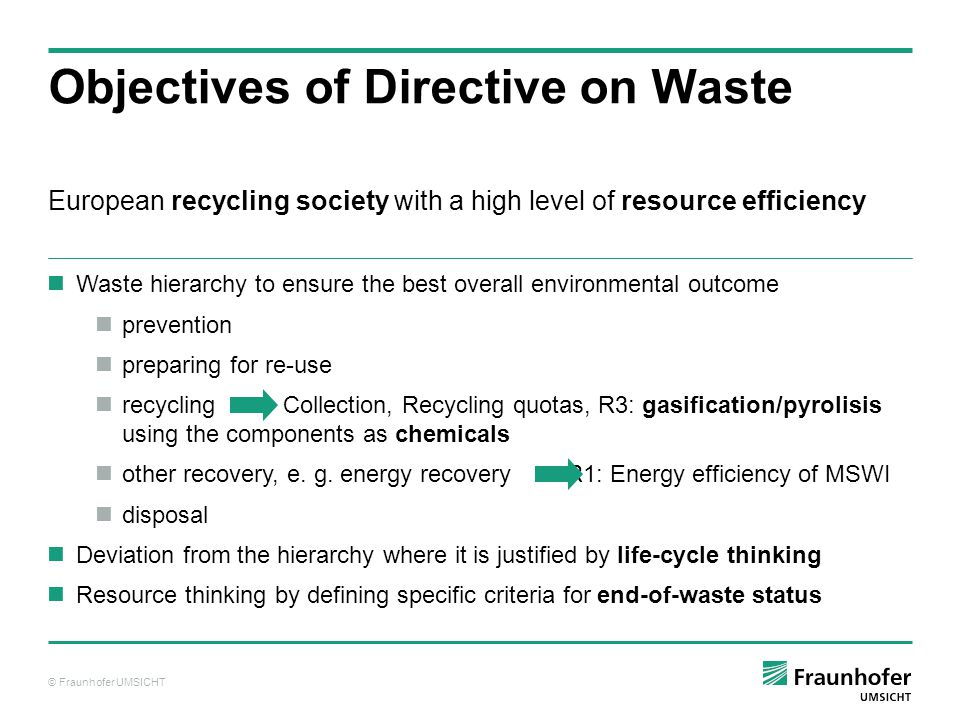 © Fraunhofer UMSICHT European recycling society with a high level of resource efficiency Objectives of Directive on Waste Waste hierarchy to ensure the best overall environmental outcome prevention preparing for re-use recycling Collection, Recycling quotas, R3: gasification/pyrolisis using the components as chemicals other recovery, e.