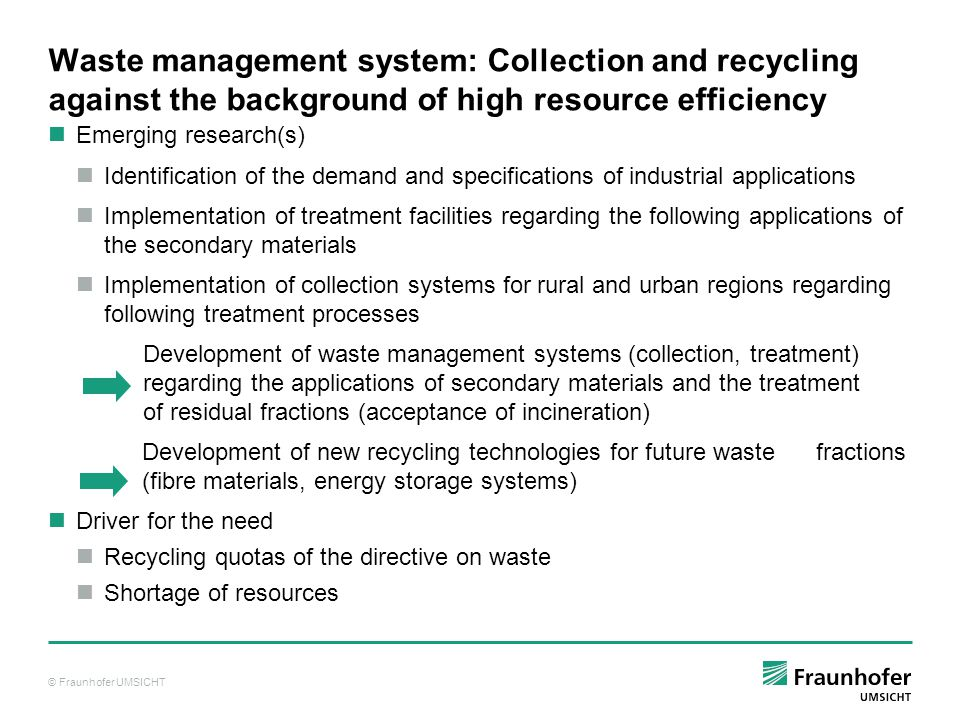 © Fraunhofer UMSICHT Waste management system: Collection and recycling against the background of high resource efficiency Emerging research(s) Identification of the demand and specifications of industrial applications Implementation of treatment facilities regarding the following applications of the secondary materials Implementation of collection systems for rural and urban regions regarding following treatment processes Development of waste management systems (collection, treatment) regarding the applications of secondary materials and the treatment of residual fractions (acceptance of incineration) Development of new recycling technologies for future waste fractions (fibre materials, energy storage systems) Driver for the need Recycling quotas of the directive on waste Shortage of resources