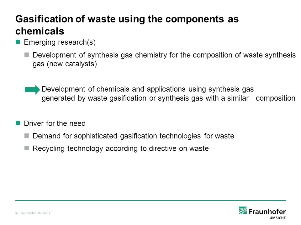 © Fraunhofer UMSICHT Gasification of waste using the components as chemicals Emerging research(s) Development of synthesis gas chemistry for the composition of waste synthesis gas (new catalysts) Development of chemicals and applications using synthesis gas generated by waste gasification or synthesis gas with a similar composition Driver for the need Demand for sophisticated gasification technologies for waste Recycling technology according to directive on waste