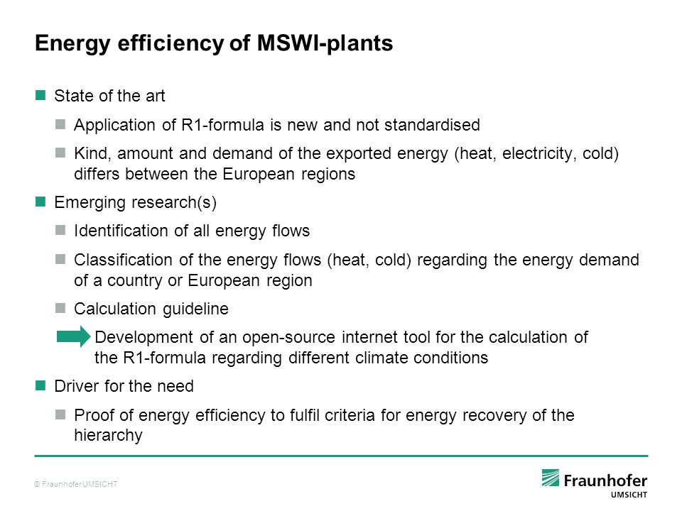 © Fraunhofer UMSICHT Energy efficiency of MSWI-plants State of the art Application of R1-formula is new and not standardised Kind, amount and demand of the exported energy (heat, electricity, cold) differs between the European regions Emerging research(s) Identification of all energy flows Classification of the energy flows (heat, cold) regarding the energy demand of a country or European region Calculation guideline Development of an open-source internet tool for the calculation of the R1-formula regarding different climate conditions Driver for the need Proof of energy efficiency to fulfil criteria for energy recovery of the hierarchy